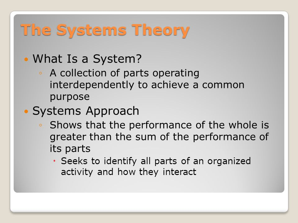 Systems Theory Synergy Interdependence Interconnections ◦within the organization ◦between the organization and the environment Organization as ORGANISM A set of elements standing in inter- relations