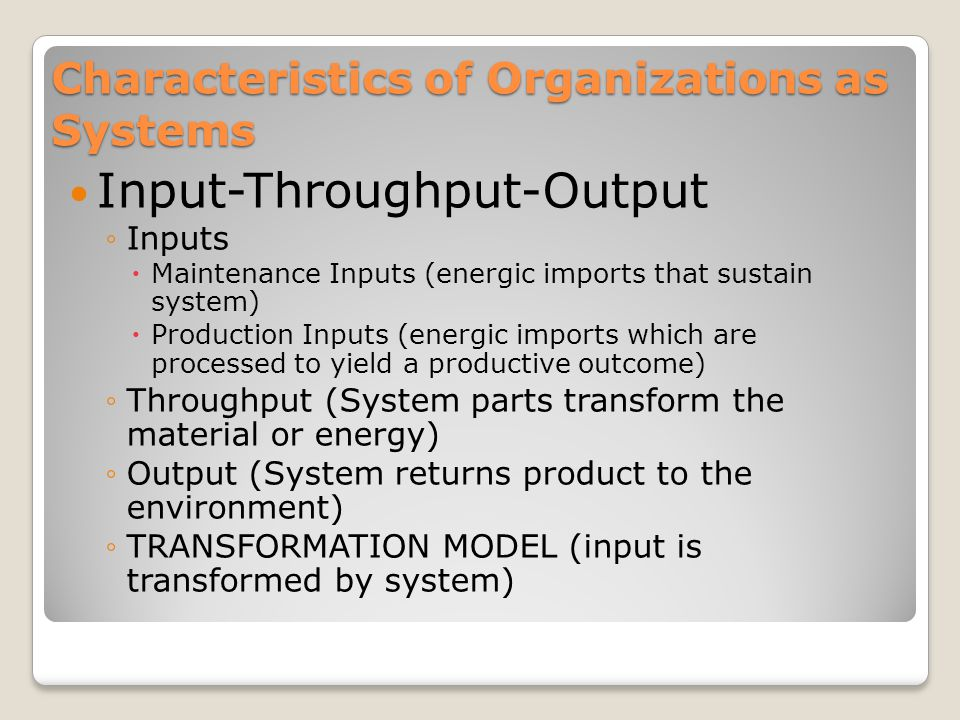Characteristics of Organizations as Systems Input-Throughput-Output ◦Inputs  Maintenance Inputs (energic imports that sustain system)  Production Inputs (energic imports which are processed to yield a productive outcome) ◦Throughput (System parts transform the material or energy) ◦Output (System returns product to the environment) ◦TRANSFORMATION MODEL (input is transformed by system)