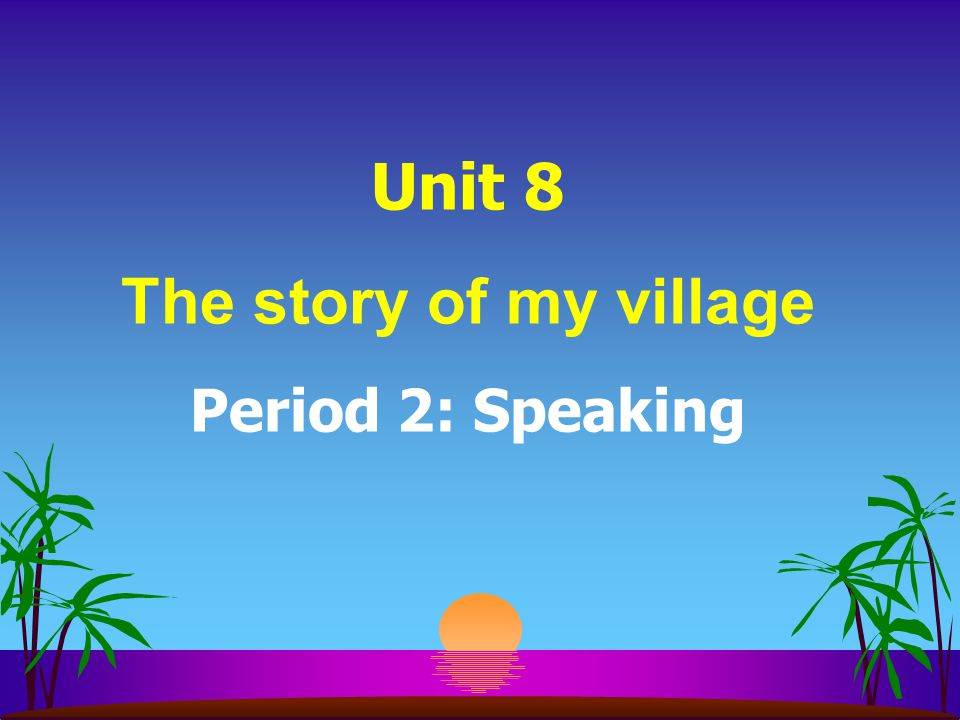 Unit 8 The story of my village Period 2: Speaking