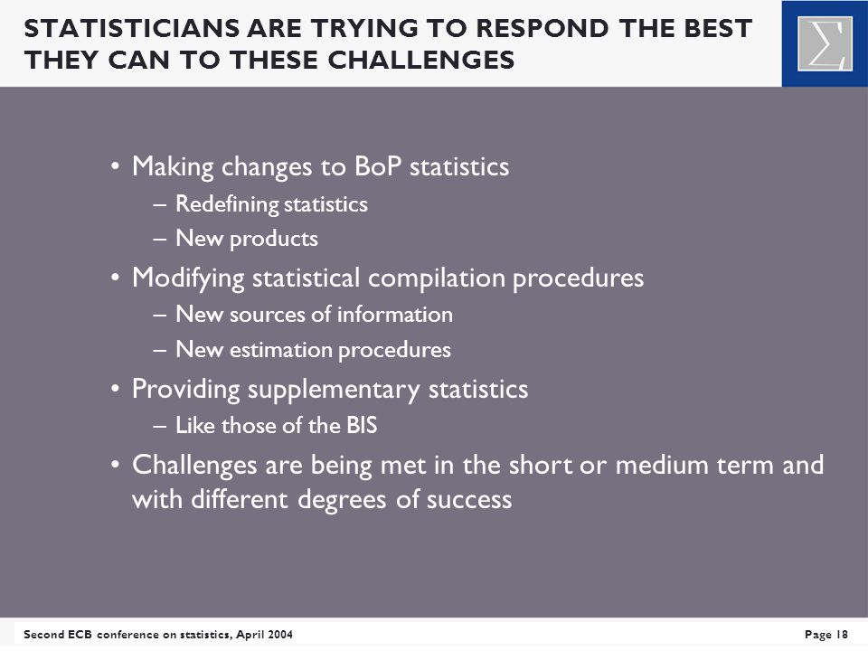 STATISTICIANS ARE TRYING TO RESPOND THE BEST THEY CAN TO THESE CHALLENGES Second ECB conference on statistics, April 2004Page 18 Making changes to BoP statistics –Redefining statistics –New products Modifying statistical compilation procedures –New sources of information –New estimation procedures Providing supplementary statistics –Like those of the BIS Challenges are being met in the short or medium term and with different degrees of success