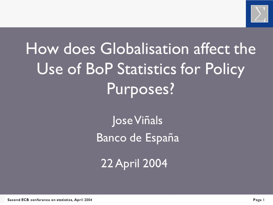 Second ECB conference on statistics, April 2004Page 1 How does Globalisation affect the Use of BoP Statistics for Policy Purposes.