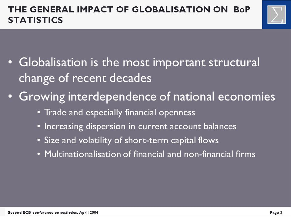 THE GENERAL IMPACT OF GLOBALISATION ON BoP STATISTICS Second ECB conference on statistics, April 2004Page 3 Globalisation is the most important structural change of recent decades Growing interdependence of national economies Trade and especially financial openness Increasing dispersion in current account balances Size and volatility of short-term capital flows Multinationalisation of financial and non-financial firms