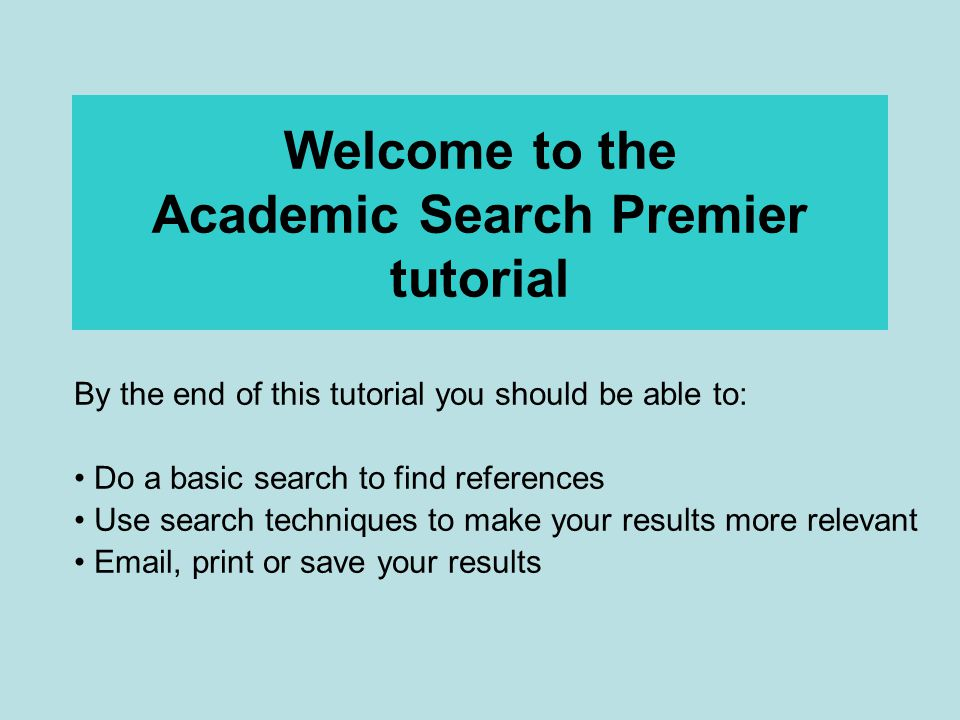 Welcome to the Academic Search Premier tutorial By the end of this tutorial you should be able to: Do a basic search to find references Use search techniques to make your results more relevant Email, print or save your results