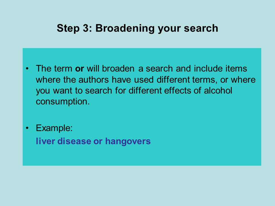 Step 3: Broadening your search The term or will broaden a search and include items where the authors have used different terms, or where you want to search for different effects of alcohol consumption.
