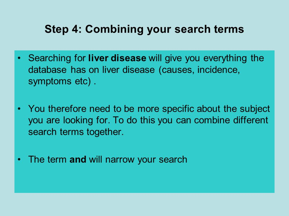 Step 4: Combining your search terms Searching for liver disease will give you everything the database has on liver disease (causes, incidence, symptoms etc).