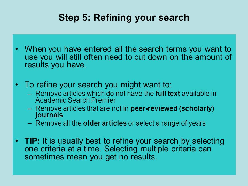 Step 5: Refining your search When you have entered all the search terms you want to use you will still often need to cut down on the amount of results you have.