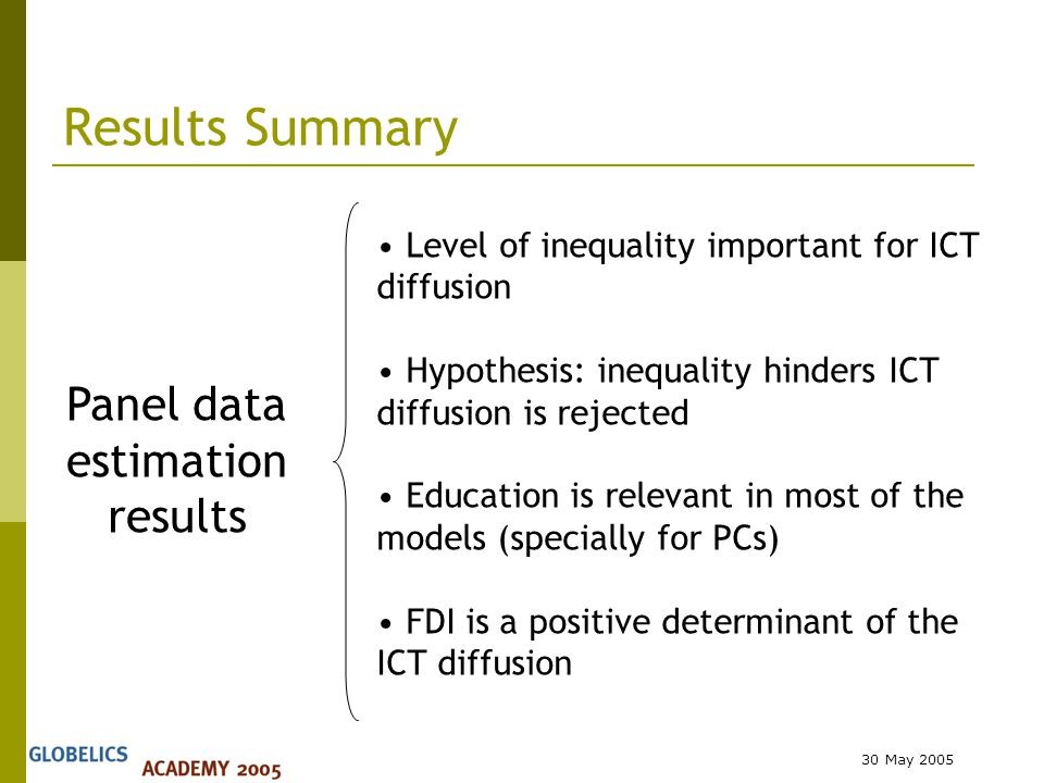 30 May 2005 Results Summary Level of inequality important for ICT diffusion Hypothesis: inequality hinders ICT diffusion is rejected Education is relevant in most of the models (specially for PCs) FDI is a positive determinant of the ICT diffusion Panel data estimation results