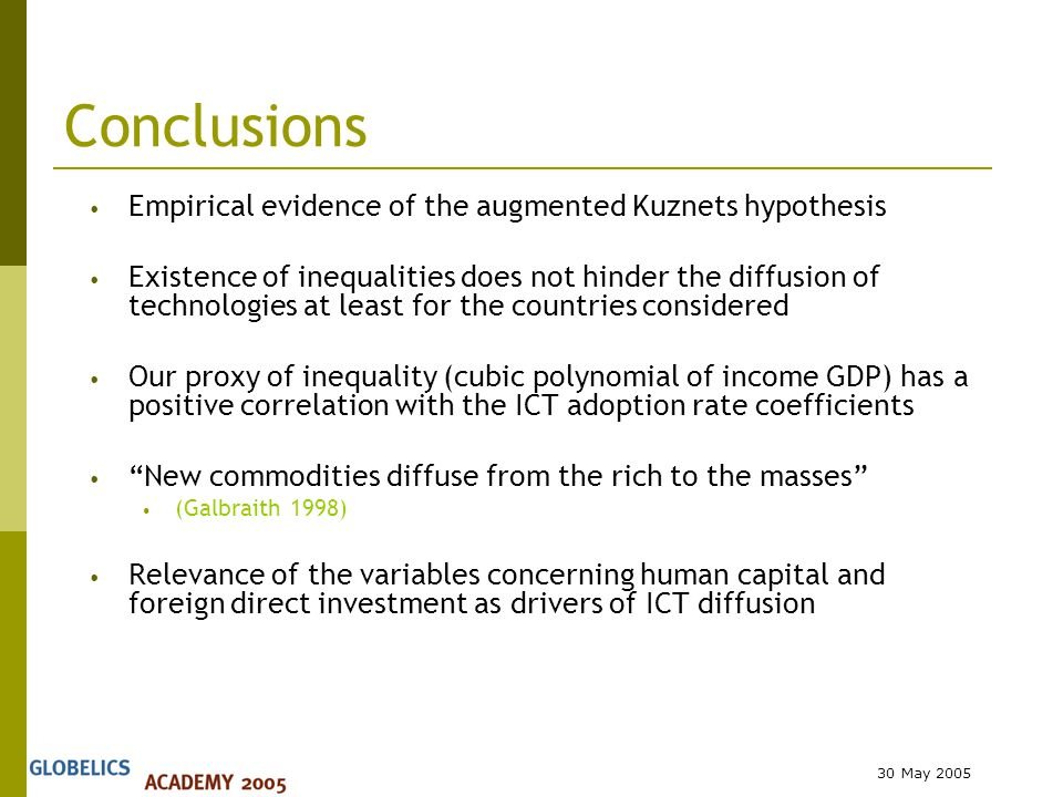30 May 2005 Conclusions Empirical evidence of the augmented Kuznets hypothesis Existence of inequalities does not hinder the diffusion of technologies at least for the countries considered Our proxy of inequality (cubic polynomial of income GDP) has a positive correlation with the ICT adoption rate coefficients New commodities diffuse from the rich to the masses (Galbraith 1998) Relevance of the variables concerning human capital and foreign direct investment as drivers of ICT diffusion