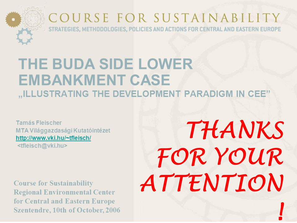 "THE BUDA SIDE LOWER EMBANKMENT CASE ""ILLUSTRATING THE DEVELOPMENT PARADIGM IN CEE Tamás Fleischer MTA Világgazdasági Kutatóintézet http://www.vki.hu/~tfleisch/ Course for Sustainability Regional Environmental Center for Central and Eastern Europe Szentendre, 10th of October, 2006 THANKS FOR YOUR ATTENTION !"