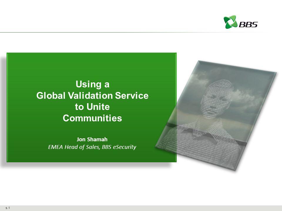 s.1 Using a Global Validation Service to Unite Communities Jon Shamah EMEA Head of Sales, BBS eSecurity