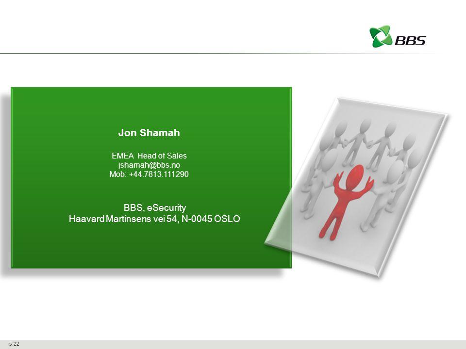 s.22 Jon Shamah EMEA Head of Sales jshamah@bbs.no Mob: +44.7813.111290 BBS, eSecurity Haavard Martinsens vei 54, N-0045 OSLO