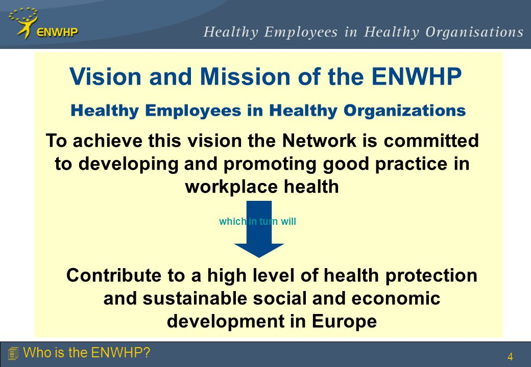 4 Healthy Employees in Healthy Organizations Contribute to a high level of health protection and sustainable social and economic development in Europe To achieve this vision the Network is committed to developing and promoting good practice in workplace health which in turn will 4 Who is the ENWHP.