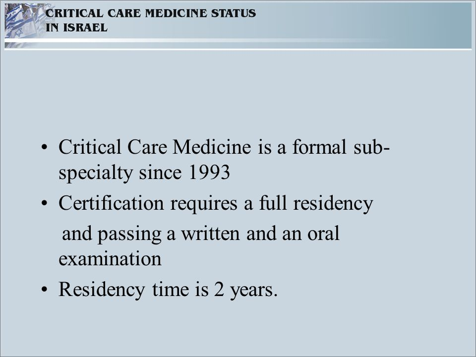 Critical Care Medicine is a formal sub- specialty since 1993 Certification requires a full residency and passing a written and an oral examination Residency time is 2 years.