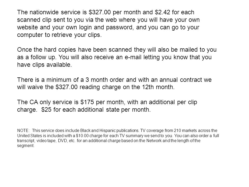 The nationwide service is $327.00 per month and $2.42 for each scanned clip sent to you via the web where you will have your own website and your own login and password, and you can go to your computer to retrieve your clips.