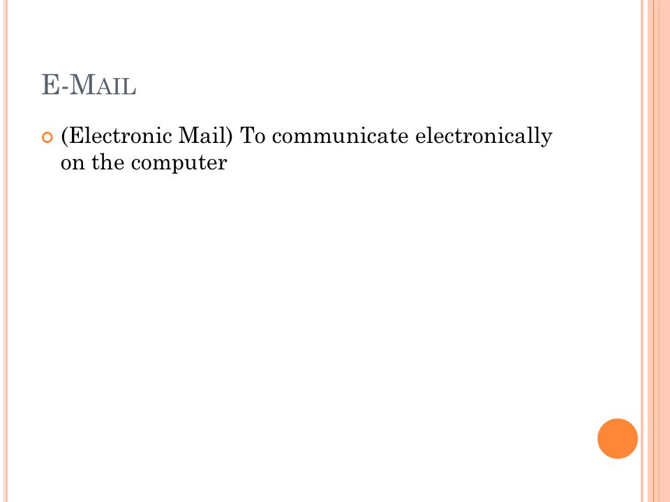E-M AIL (Electronic Mail) To communicate electronically on the computer