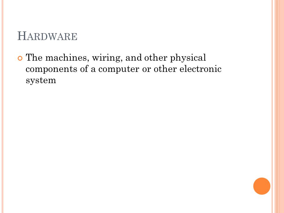H ARDWARE The machines, wiring, and other physical components of a computer or other electronic system