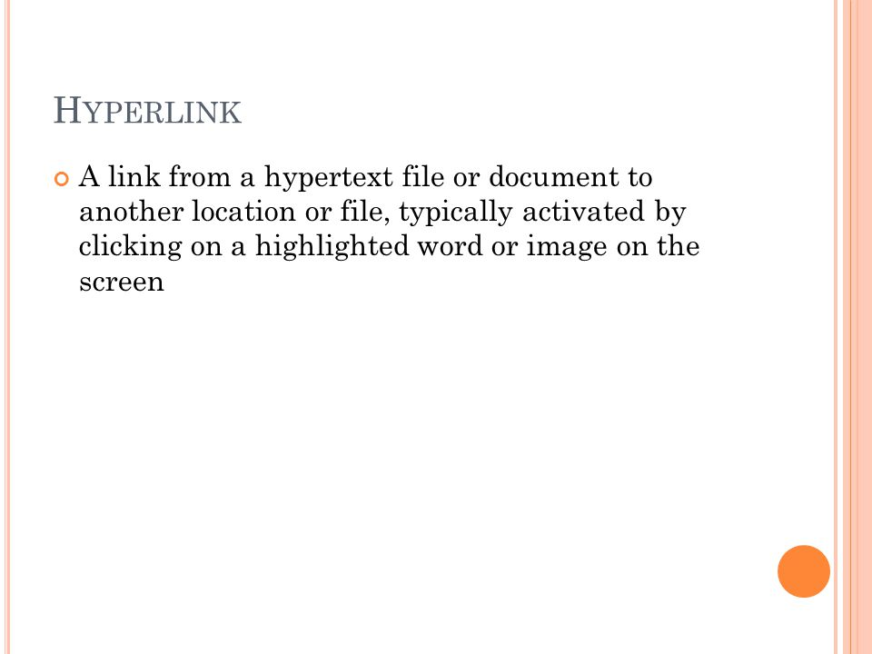 H YPERLINK A link from a hypertext file or document to another location or file, typically activated by clicking on a highlighted word or image on the