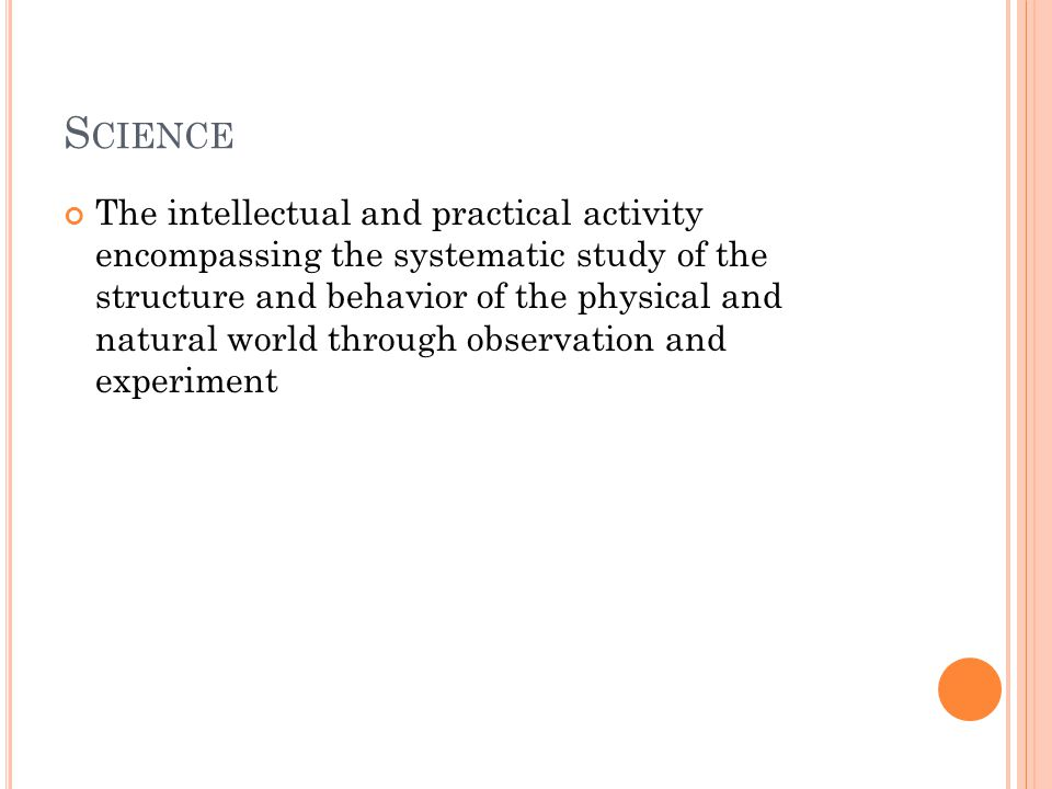 S CIENCE The intellectual and practical activity encompassing the systematic study of the structure and behavior of the physical and natural world thr
