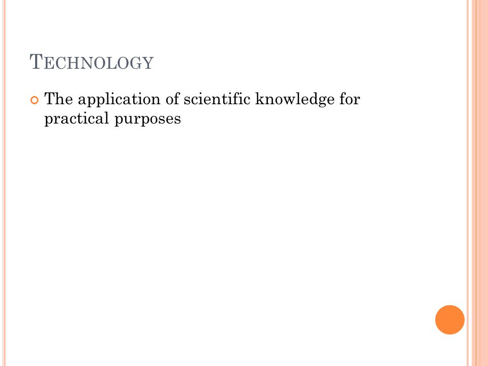 T ECHNOLOGY The application of scientific knowledge for practical purposes