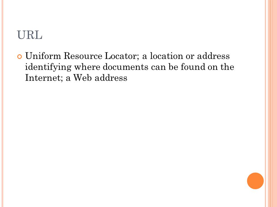 URL Uniform Resource Locator; a location or address identifying where documents can be found on the Internet; a Web address
