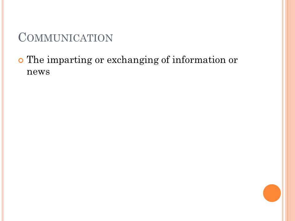 C OMMUNICATION The imparting or exchanging of information or news