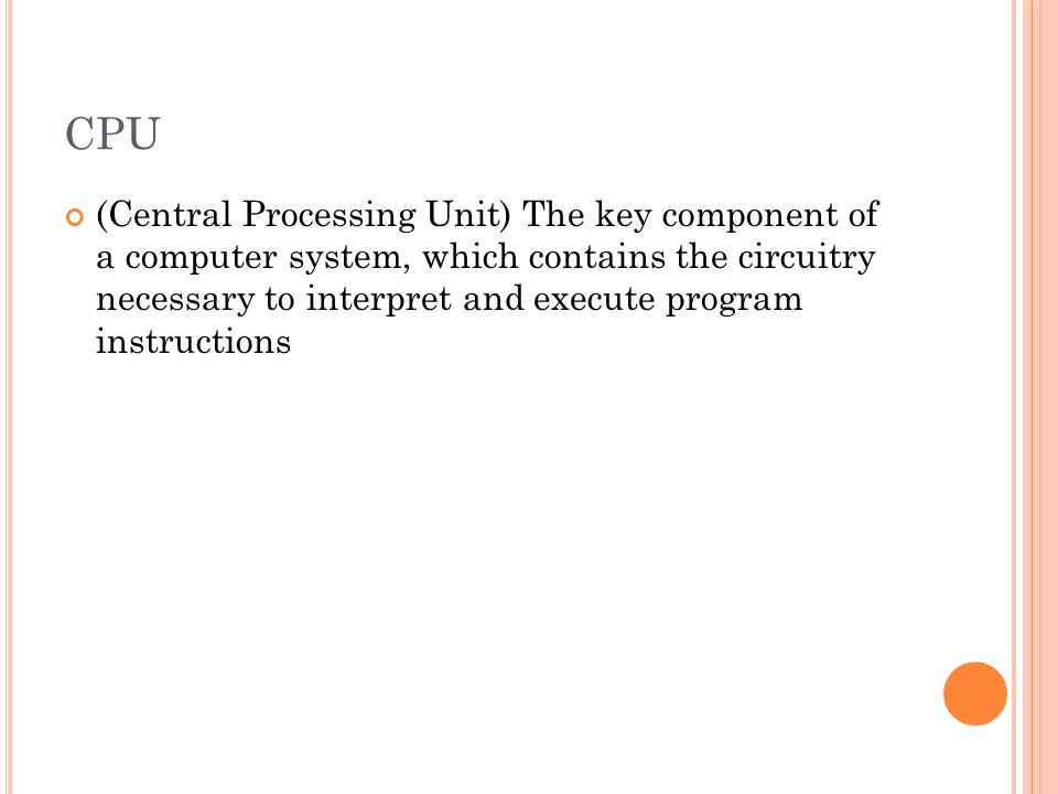 CPU (Central Processing Unit) The key component of a computer system, which contains the circuitry necessary to interpret and execute program instruct