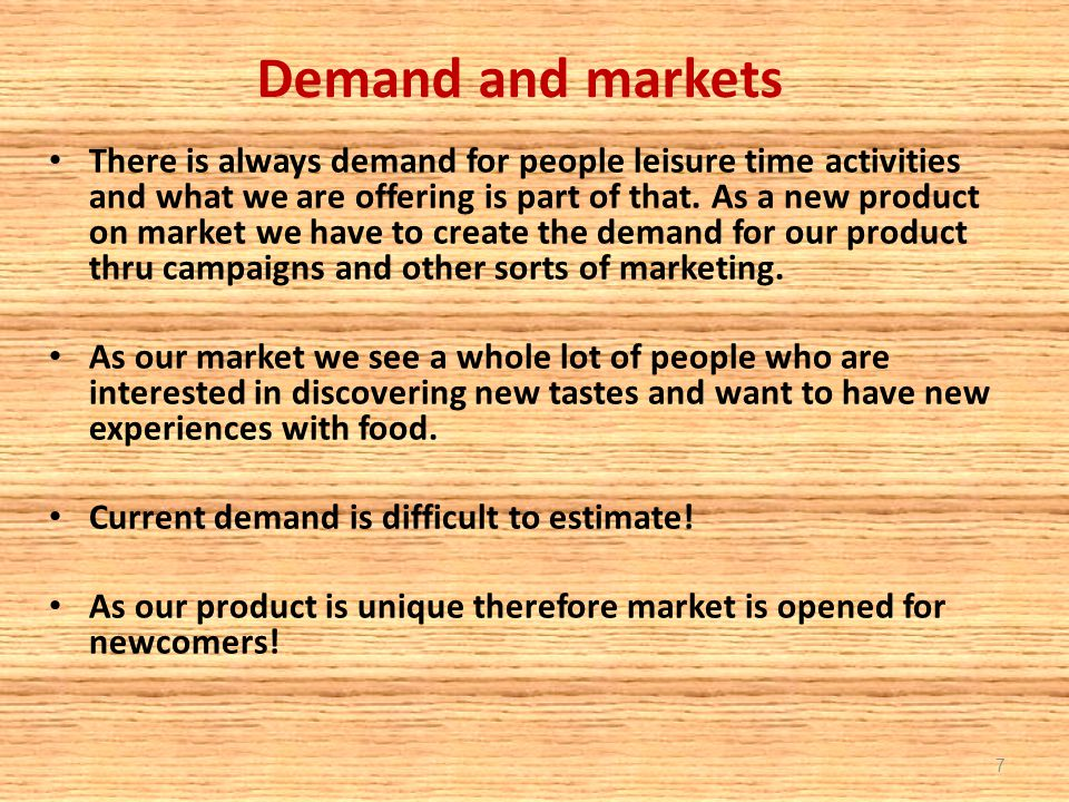Demand and markets There is always demand for people leisure time activities and what we are offering is part of that. As a new product on market we h