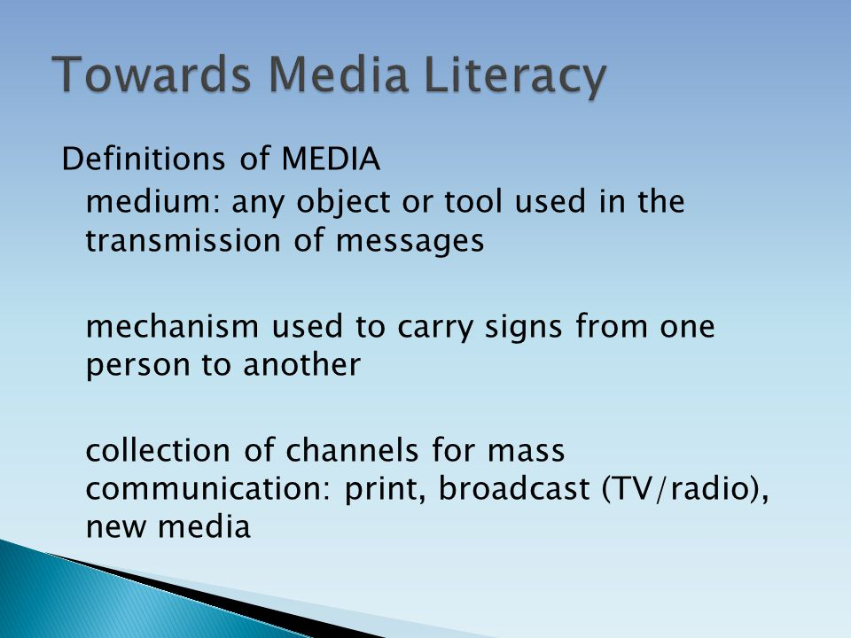 Definitions of MEDIA medium: any object or tool used in the transmission of messages mechanism used to carry signs from one person to another collection of channels for mass communication: print, broadcast (TV/radio), new media