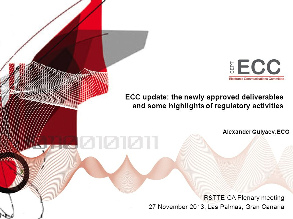 ECC update: the newly approved deliverables and some highlights of regulatory activities R&TTE CA Plenary meeting 27 November 2013, Las Palmas, Gran Canaria Alexander Gulyaev, ECO