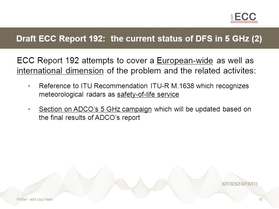 Footer - add copy here10 Draft ECC Report 192: the current status of DFS in 5 GHz (2) ECC Report 192 attempts to cover a European-wide as well as international dimension of the problem and the related activites: Reference to ITU Recommendation ITU-R M.1638 which recognizes meteorological radars as safety-of-life service Section on ADCO's 5 GHz campaign which will be updated based on the final results of ADCO's report