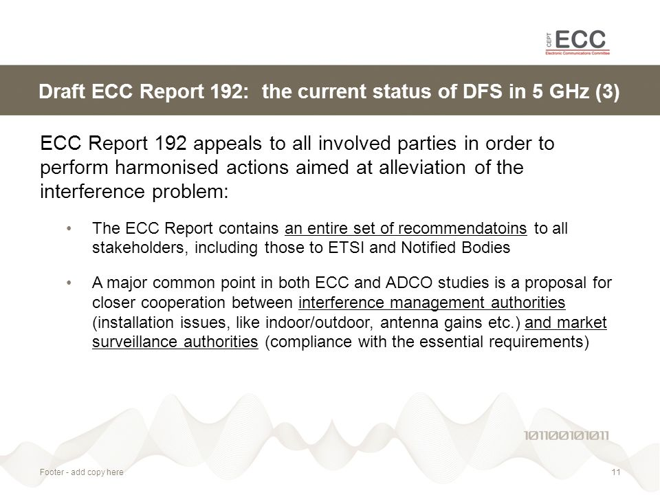 Footer - add copy here11 Draft ECC Report 192: the current status of DFS in 5 GHz (3) ECC Report 192 appeals to all involved parties in order to perform harmonised actions aimed at alleviation of the interference problem: The ECC Report contains an entire set of recommendatoins to all stakeholders, including those to ETSI and Notified Bodies A major common point in both ECC and ADCO studies is a proposal for closer cooperation between interference management authorities (installation issues, like indoor/outdoor, antenna gains etc.) and market surveillance authorities (compliance with the essential requirements)