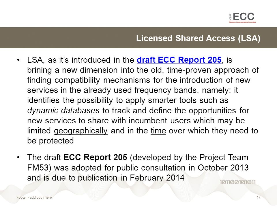 Licensed Shared Access (LSA) LSA, as it's introduced in the draft ECC Report 205, is brining a new dimension into the old, time-proven approach of finding compatibility mechanisms for the introduction of new services in the already used frequency bands, namely: it identifies the possibility to apply smarter tools such as dynamic databases to track and define the opportunities for new services to share with incumbent users which may be limited geographically and in the time over which they need to be protecteddraft ECC Report 205 The draft ECC Report 205 (developed by the Project Team FM53) was adopted for public consultation in October 2013 and is due to publication in February 2014 Footer - add copy here17