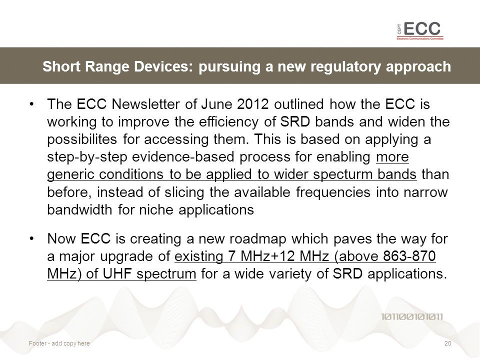 Short Range Devices: pursuing a new regulatory approach The ECC Newsletter of June 2012 outlined how the ECC is working to improve the efficiency of SRD bands and widen the possibilites for accessing them.