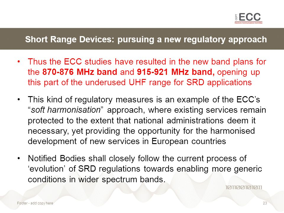 Short Range Devices: pursuing a new regulatory approach Thus the ECC studies have resulted in the new band plans for the 870-876 MHz band and 915-921 MHz band, opening up this part of the underused UHF range for SRD applications This kind of regulatory measures is an example of the ECC's soft harmonisation approach, where existing services remain protected to the extent that national administrations deem it necessary, yet providing the opportunity for the harmonised development of new services in European countries Notified Bodies shall closely follow the current process of 'evolution' of SRD regulations towards enabling more generic conditions in wider spectrum bands.