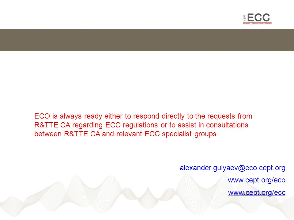 alexander.gulyaev@eco.cept.org www.cept.org/eco www.cept.org/ecc ECO is always ready either to respond directly to the requests from R&TTE CA regarding ECC regulations or to assist in consultations between R&TTE CA and relevant ECC specialist groups