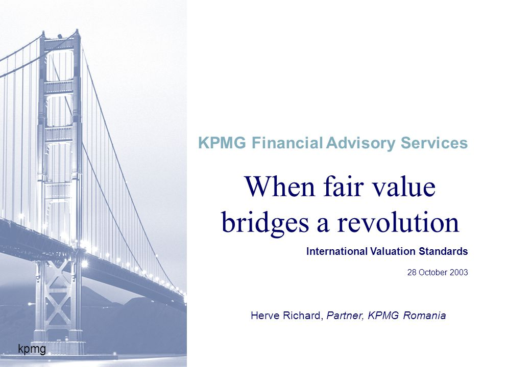 kpmg When fair value bridges a revolution International Valuation Standards 28 October 2003 KPMG Financial Advisory Services Herve Richard, Partner, KPMG Romania