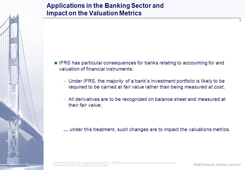 ABCD KPMG Financial Advisory Services 9 Applications in the Banking Sector and Impact on the Valuation Metrics © 2003 KPMG Romania SRL, Registration Code 2627023.