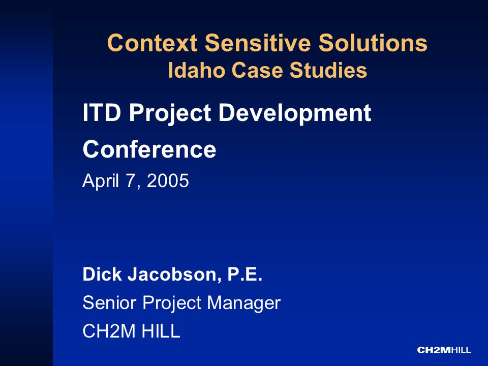 Context Sensitive Solutions Idaho Case Studies ITD Project Development Conference April 7, 2005 Dick Jacobson, P.E.