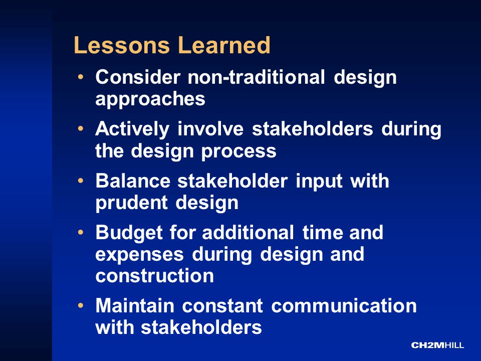 Lessons Learned Consider non-traditional design approaches Actively involve stakeholders during the design process Balance stakeholder input with prudent design Budget for additional time and expenses during design and construction Maintain constant communication with stakeholders