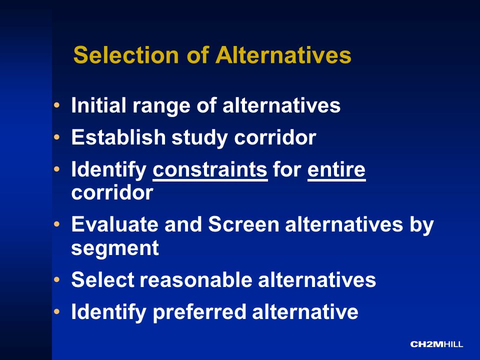 Selection of Alternatives Initial range of alternatives Establish study corridor Identify constraints for entire corridor Evaluate and Screen alternatives by segment Select reasonable alternatives Identify preferred alternative