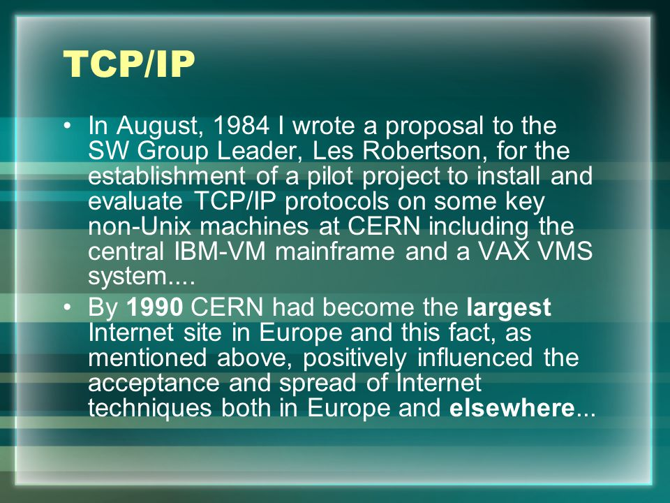 TCP/IP In August, 1984 I wrote a proposal to the SW Group Leader, Les Robertson, for the establishment of a pilot project to install and evaluate TCP/IP protocols on some key non-Unix machines at CERN including the central IBM-VM mainframe and a VAX VMS system....