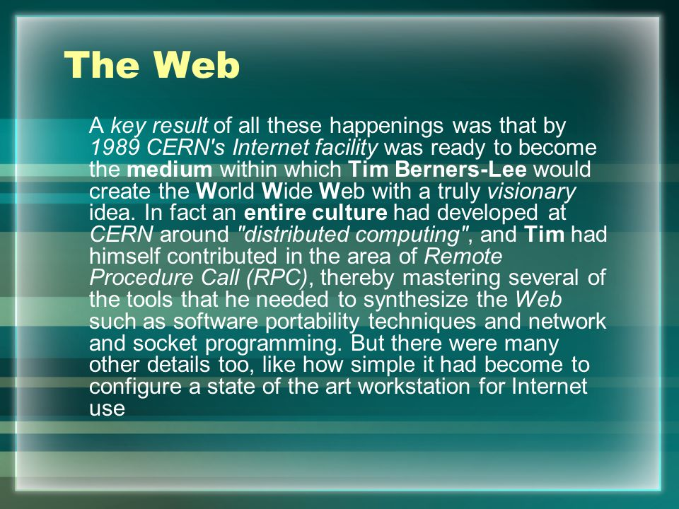 The Web A key result of all these happenings was that by 1989 CERN s Internet facility was ready to become the medium within which Tim Berners-Lee would create the World Wide Web with a truly visionary idea.