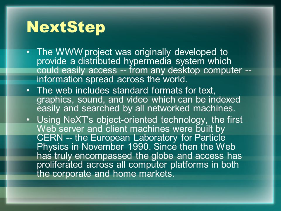 NextStep The WWW project was originally developed to provide a distributed hypermedia system which could easily access -- from any desktop computer -- information spread across the world.