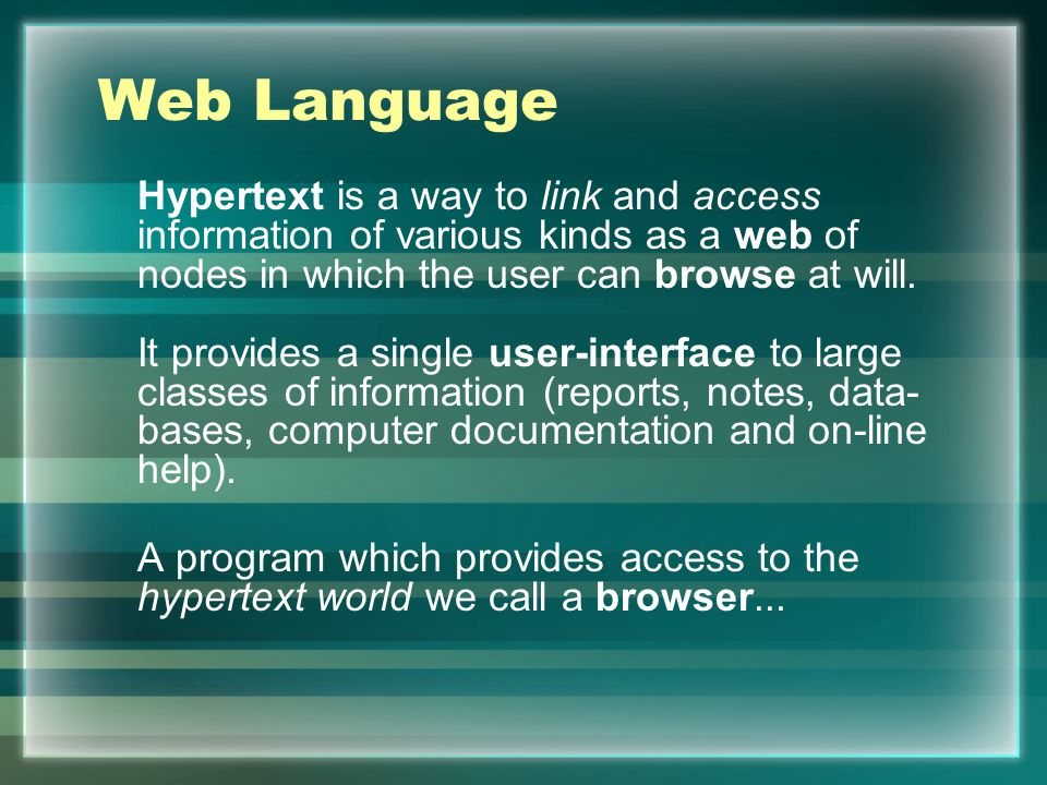 Web Language Hypertext is a way to link and access information of various kinds as a web of nodes in which the user can browse at will.