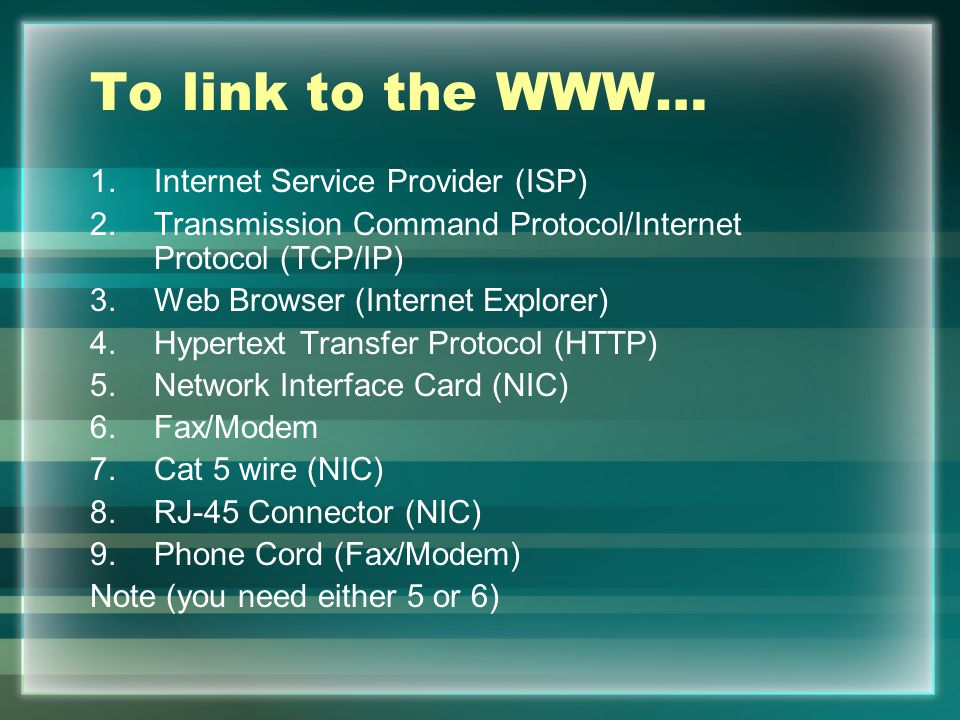 To link to the WWW… 1.Internet Service Provider (ISP) 2.Transmission Command Protocol/Internet Protocol (TCP/IP) 3.Web Browser (Internet Explorer) 4.Hypertext Transfer Protocol (HTTP) 5.Network Interface Card (NIC) 6.Fax/Modem 7.Cat 5 wire (NIC) 8.RJ-45 Connector (NIC) 9.Phone Cord (Fax/Modem) Note (you need either 5 or 6)