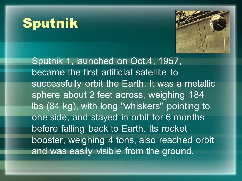 Sputnik Sputnik 1, launched on Oct.4, 1957, became the first artificial satellite to successfully orbit the Earth.