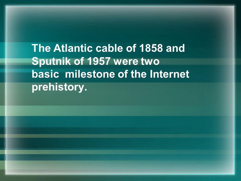 The Atlantic cable of 1858 and Sputnik of 1957 were two basic milestone of the Internet prehistory.