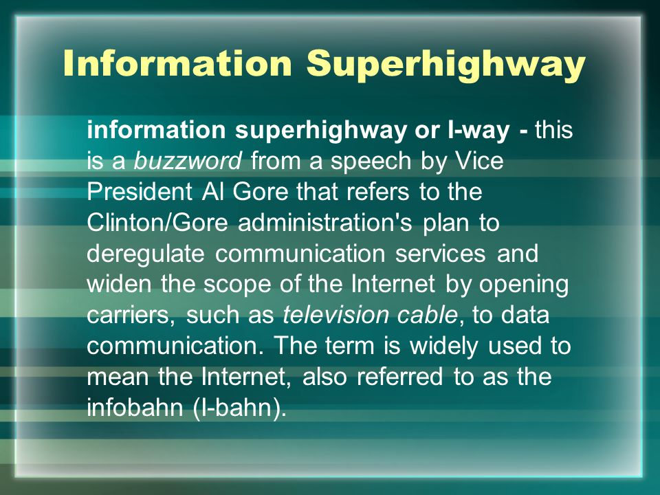 Information Superhighway information superhighway or I-way - this is a buzzword from a speech by Vice President Al Gore that refers to the Clinton/Gore administration s plan to deregulate communication services and widen the scope of the Internet by opening carriers, such as television cable, to data communication.