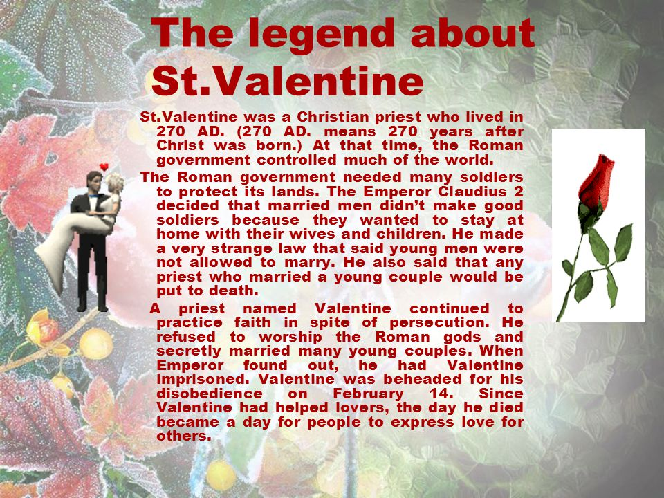 The legend about St.Valentine St.Valentine was a Christian priest who lived in 270 AD.