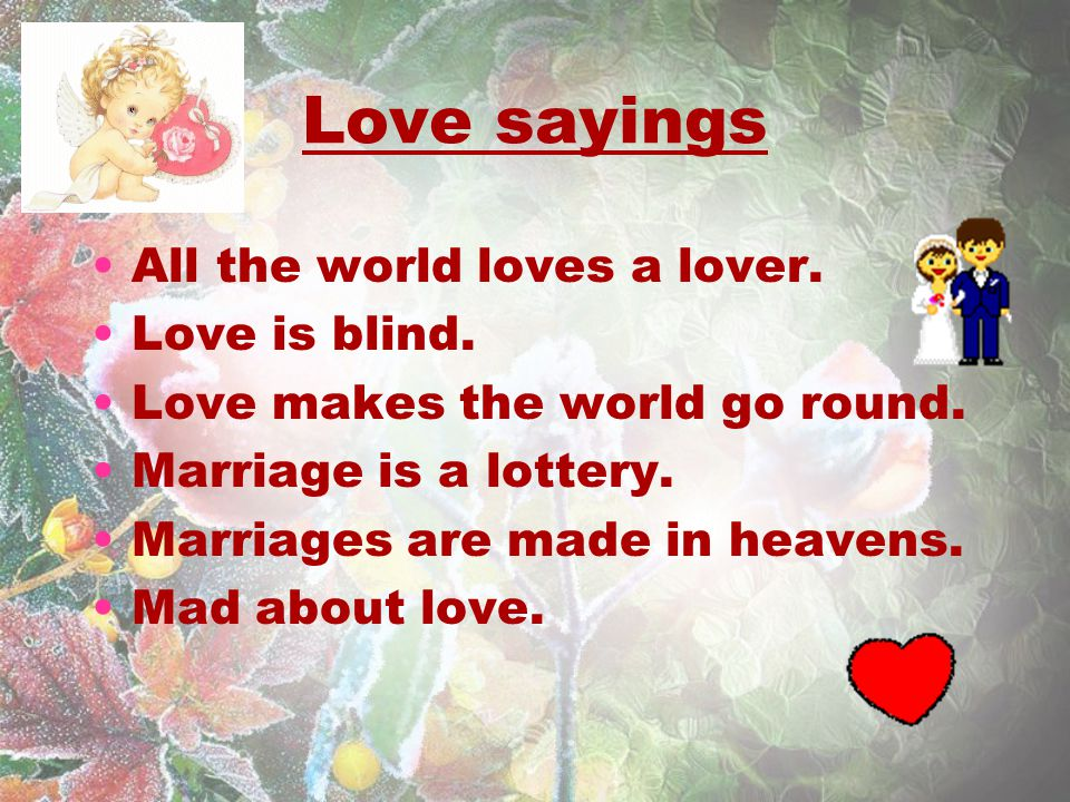 Love sayings All the world loves a lover. Love is blind.